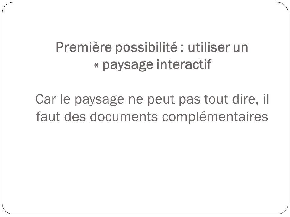 Première possibilité : utiliser un « paysage interactif Car le paysage ne peut pas tout dire, il faut des documents complémentaires