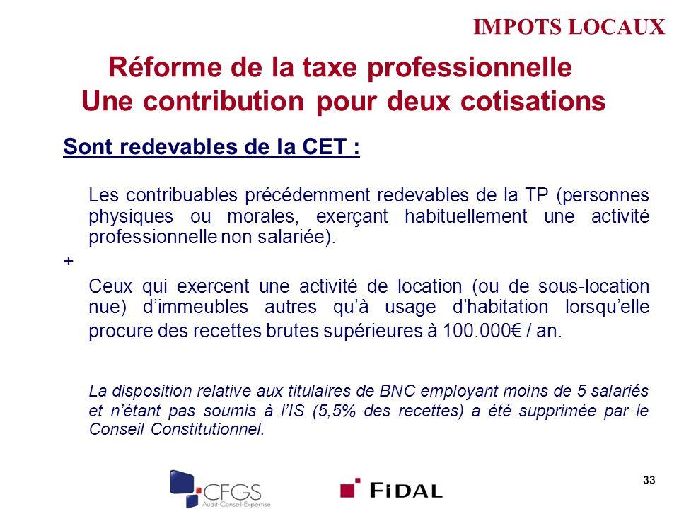 IMPOTS LOCAUX Réforme de la taxe professionnelle Une contribution pour deux cotisations. Sont redevables de la CET :