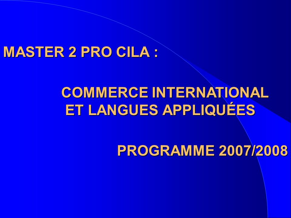 MASTER 2 PRO CILA : COMMERCE INTERNATIONAL. ET LANGUES APPLIQUÉES. PROGRAMME 2007/2008.