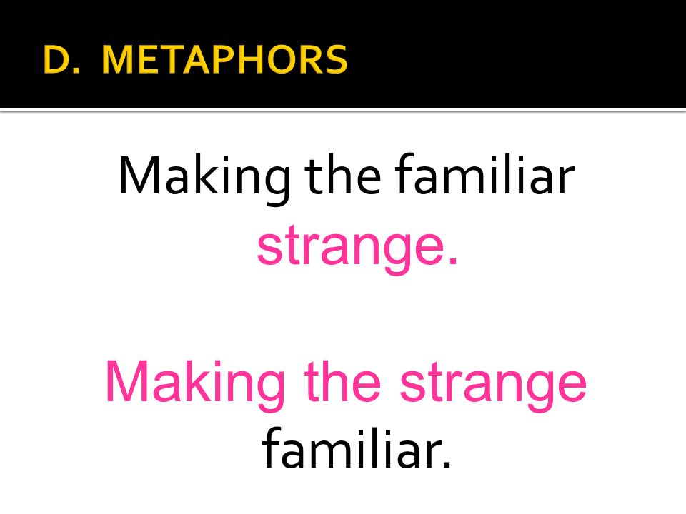 Making the familiar strange. Making the strange familiar.