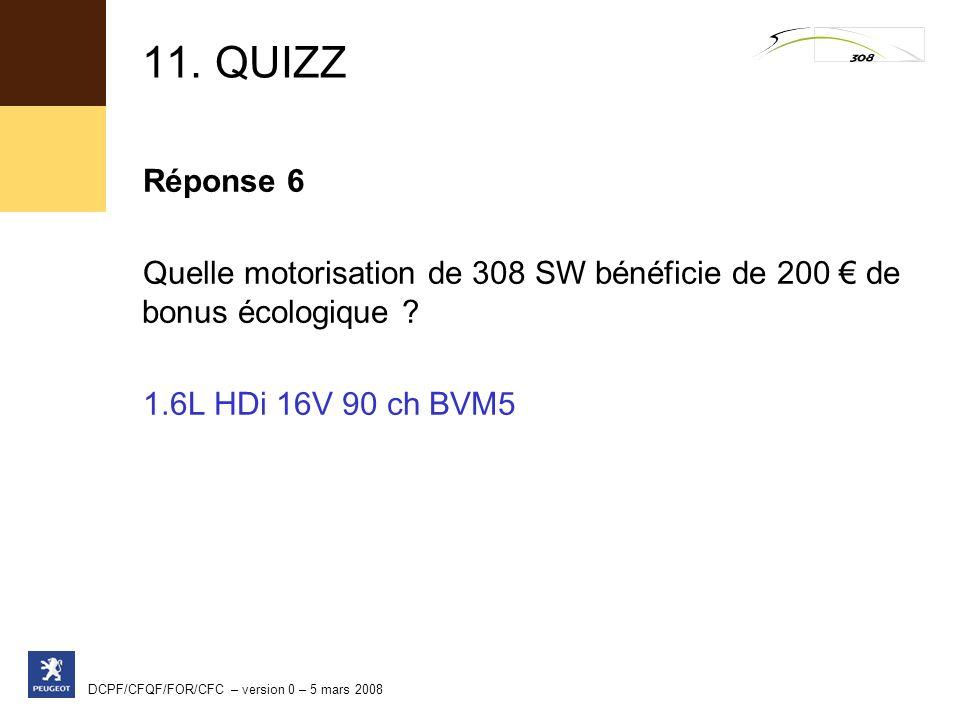 11. QUIZZ Réponse 6. Quelle motorisation de 308 SW bénéficie de 200 € de bonus écologique 1.6L HDi 16V 90 ch BVM5.