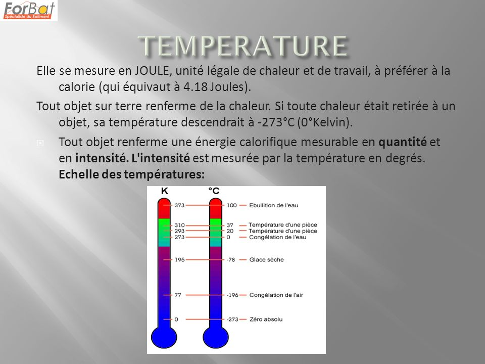 TEMPERATURE Elle se mesure en JOULE, unité légale de chaleur et de travail, à préférer à la calorie (qui équivaut à 4.18 Joules).