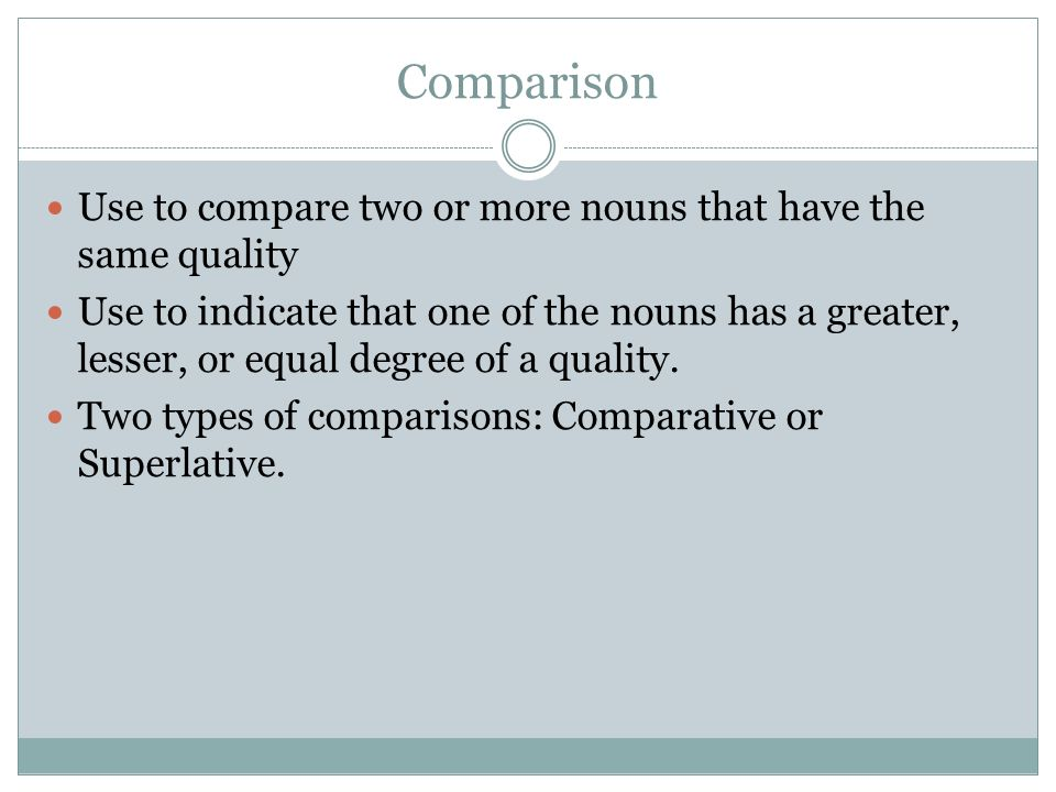 Comparison Use to compare two or more nouns that have the same quality