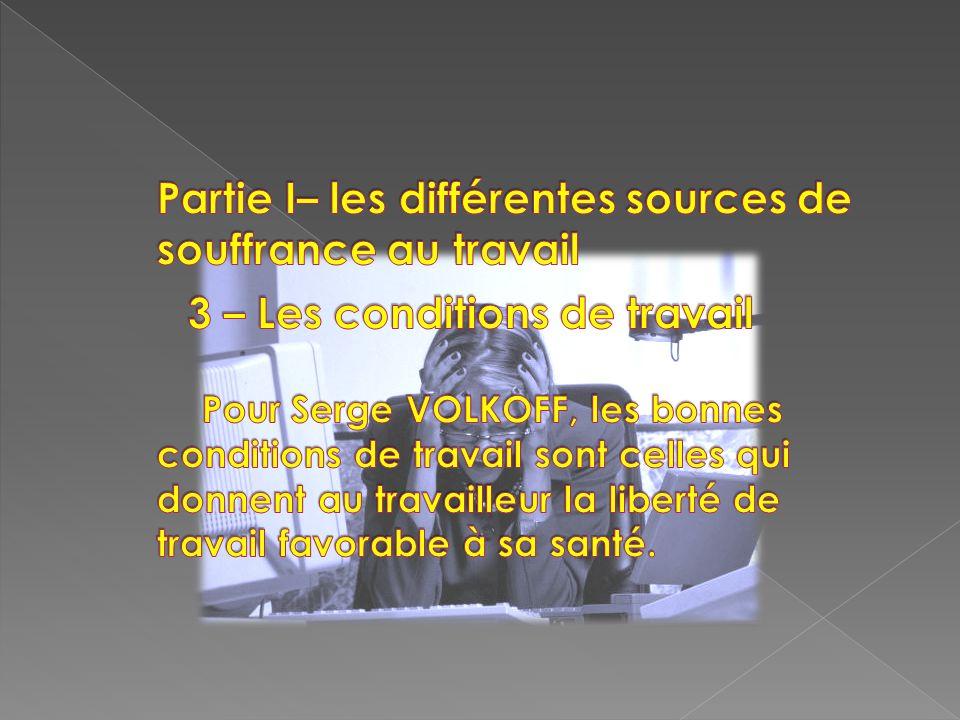 Partie I– les différentes sources de souffrance au travail 3 – Les conditions de travail Pour Serge VOLKOFF, les bonnes conditions de travail sont celles qui donnent au travailleur la liberté de travail favorable à sa santé.