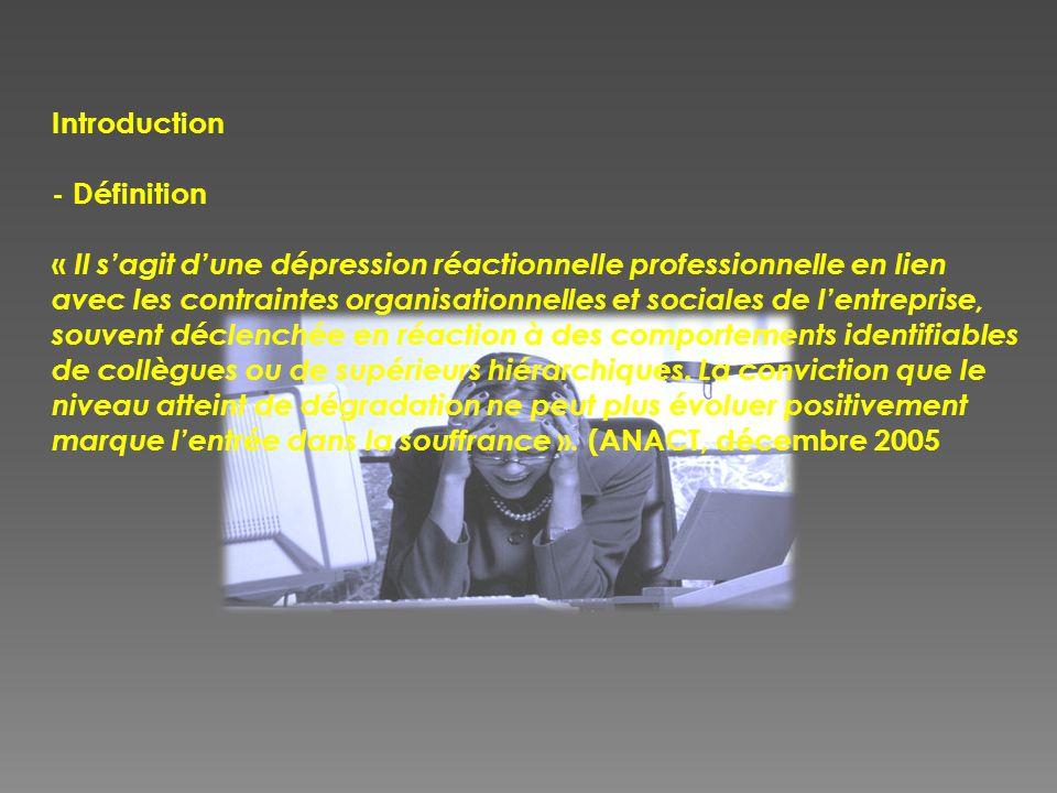 Introduction - Définition « Il s'agit d'une dépression réactionnelle professionnelle en lien avec les contraintes organisationnelles et sociales de l'entreprise, souvent déclenchée en réaction à des comportements identifiables de collègues ou de supérieurs hiérarchiques.
