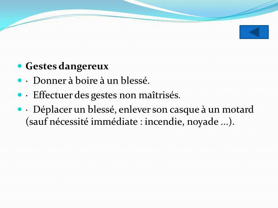 Gestes dangereux · Donner à boire à un blessé. · Effectuer des gestes non maîtrisés.