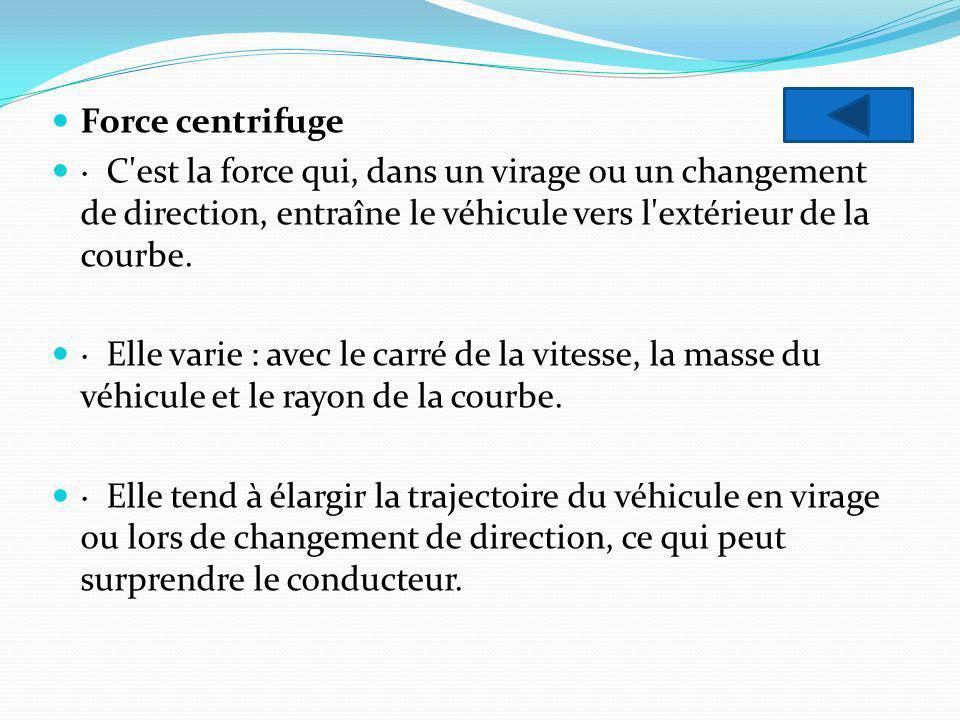 Force centrifuge · C est la force qui, dans un virage ou un changement de direction, entraîne le véhicule vers l extérieur de la courbe.