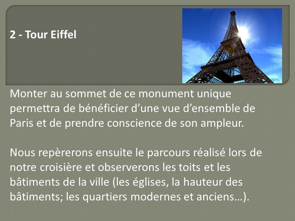 2 - Tour Eiffel Monter au sommet de ce monument unique permettra de bénéficier d'une vue d'ensemble de Paris et de prendre conscience de son ampleur.