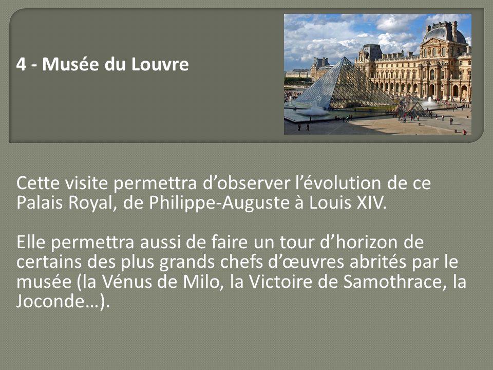 4 - Musée du Louvre Cette visite permettra d'observer l'évolution de ce Palais Royal, de Philippe-Auguste à Louis XIV.
