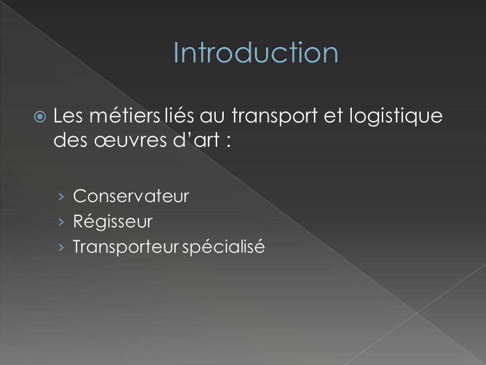 Introduction Les métiers liés au transport et logistique des œuvres d'art : Conservateur. Régisseur.