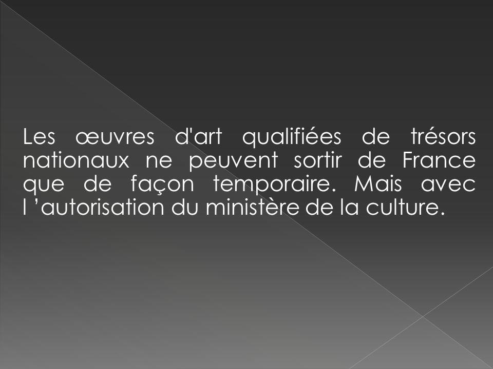Les œuvres d art qualifiées de trésors nationaux ne peuvent sortir de France que de façon temporaire.