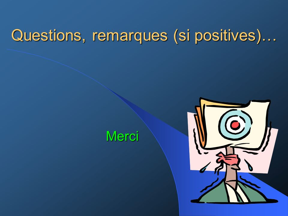 Questions, remarques (si positives)…