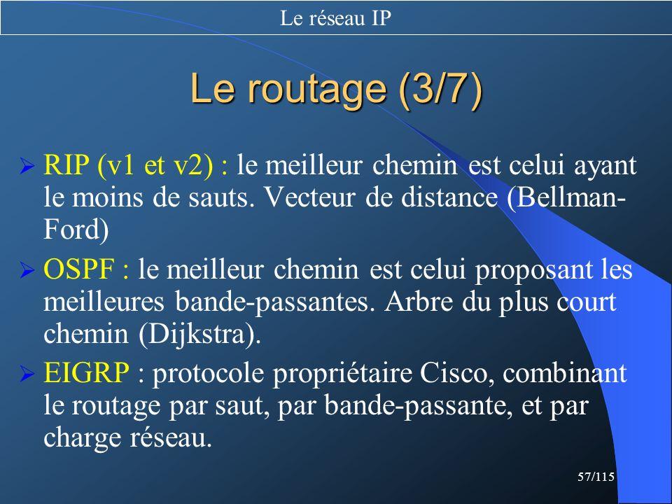 Le réseau IP Le routage (3/7) RIP (v1 et v2) : le meilleur chemin est celui ayant le moins de sauts. Vecteur de distance (Bellman-Ford)