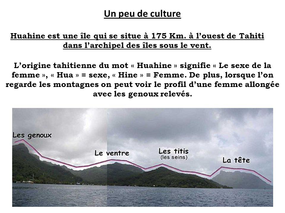 Un peu de culture Huahine est une île qui se situe à 175 Km. à l'ouest de Tahiti dans l'archipel des îles sous le vent.
