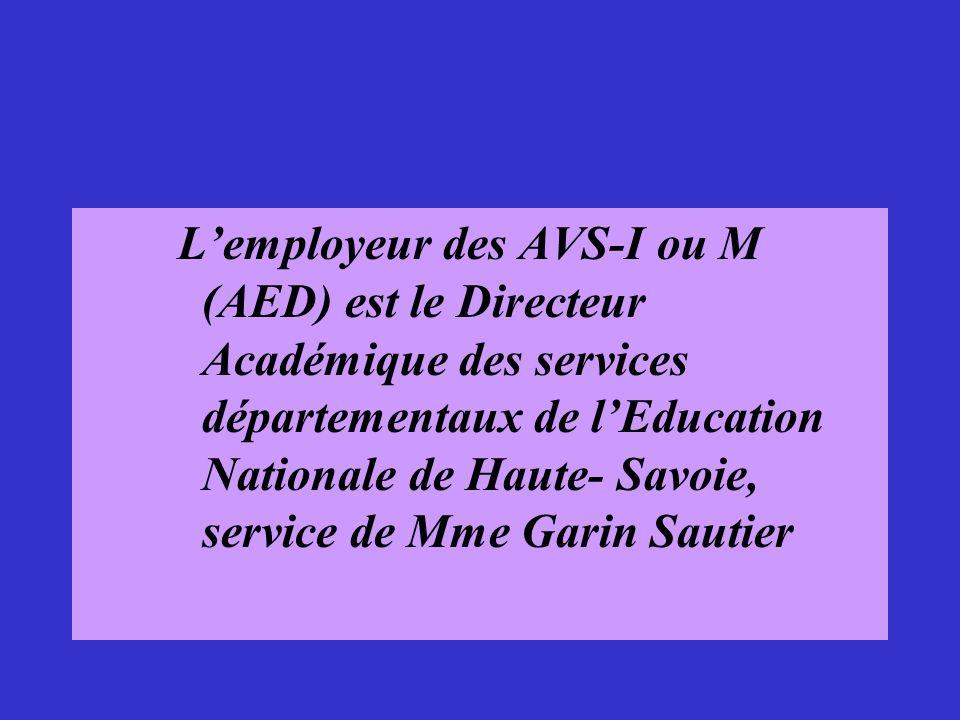 L'employeur des AVS-I ou M (AED) est le Directeur Académique des services départementaux de l'Education Nationale de Haute- Savoie, service de Mme Garin Sautier