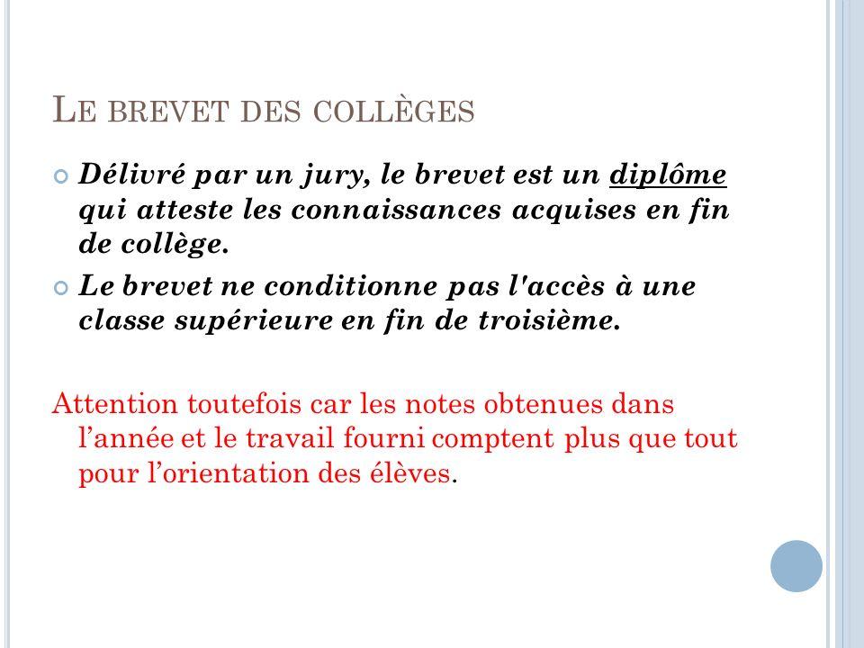 Le brevet des collèges Délivré par un jury, le brevet est un diplôme qui atteste les connaissances acquises en fin de collège.