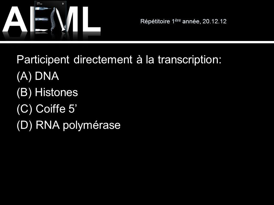 Répétitoire 1ère année, 20.12.12 Participent directement à la transcription: (A) DNA (B) Histones (C) Coiffe 5' (D) RNA polymérase