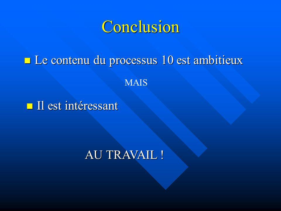 Conclusion Le contenu du processus 10 est ambitieux Il est intéressant