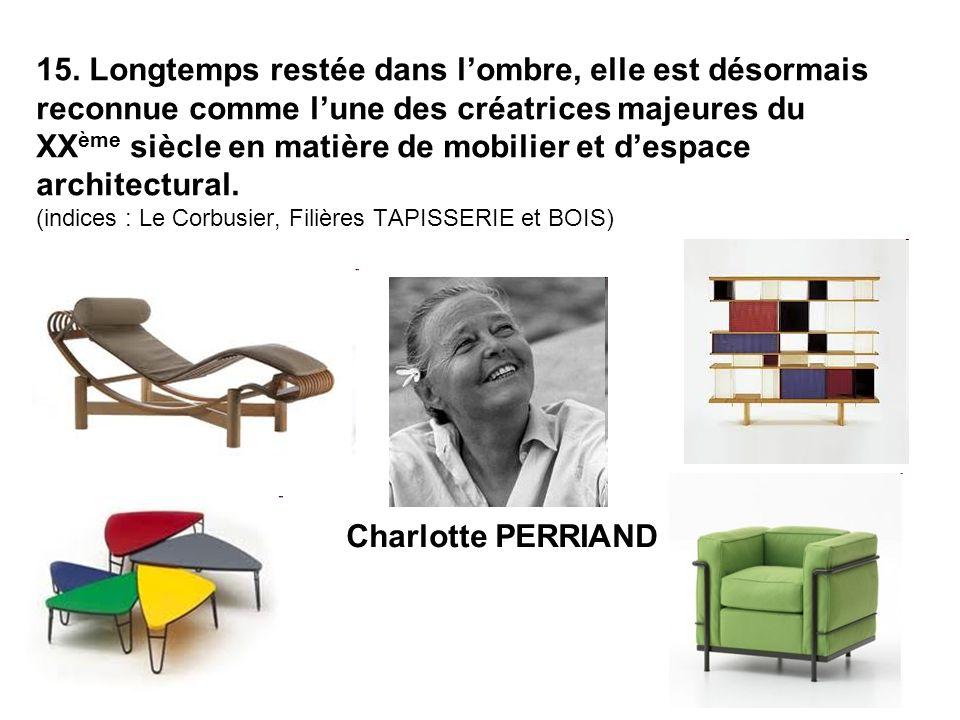 15. Longtemps restée dans l'ombre, elle est désormais reconnue comme l'une des créatrices majeures du XXème siècle en matière de mobilier et d'espace architectural. (indices : Le Corbusier, Filières TAPISSERIE et BOIS)