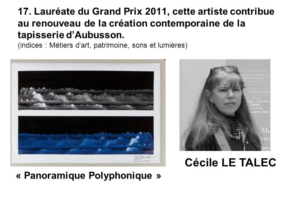 17. Lauréate du Grand Prix 2011, cette artiste contribue au renouveau de la création contemporaine de la tapisserie d'Aubusson. (indices : Métiers d'art, patrimoine, sons et lumières)