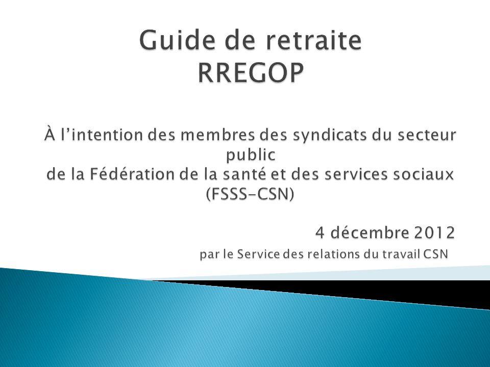 Guide de retraite RREGOP À l'intention des membres des syndicats du secteur public de la Fédération de la santé et des services sociaux (FSSS-CSN) 4 décembre 2012 par le Service des relations du travail CSN