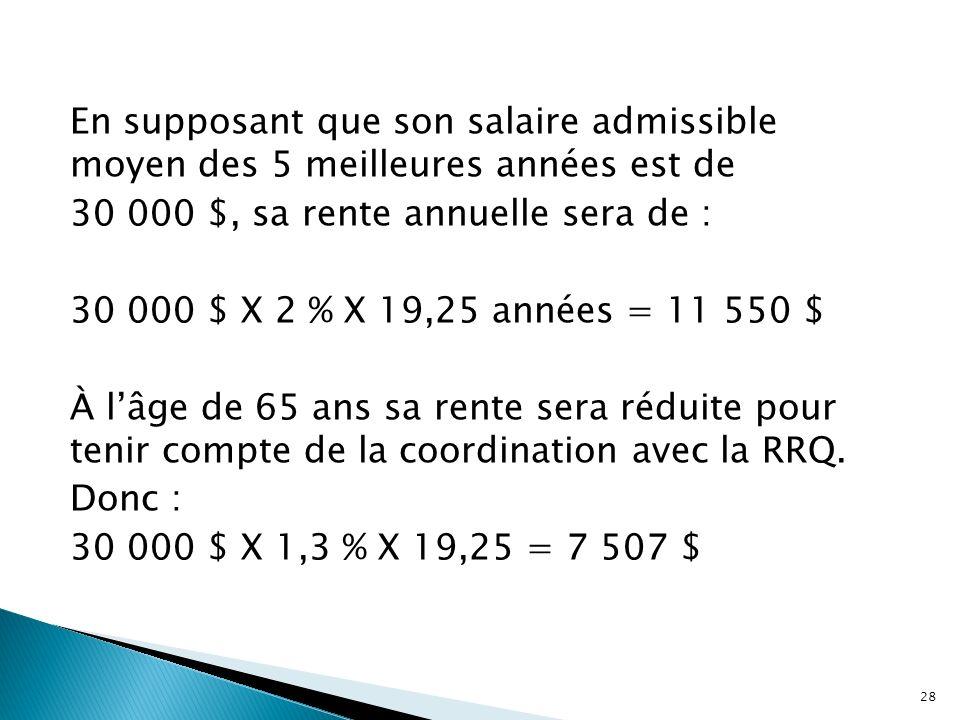 En supposant que son salaire admissible moyen des 5 meilleures années est de 30 000 $, sa rente annuelle sera de : 30 000 $ X 2 % X 19,25 années = 11 550 $ À l'âge de 65 ans sa rente sera réduite pour tenir compte de la coordination avec la RRQ.