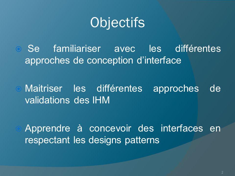 Objectifs Se familiariser avec les différentes approches de conception d'interface. Maitriser les différentes approches de validations des IHM.