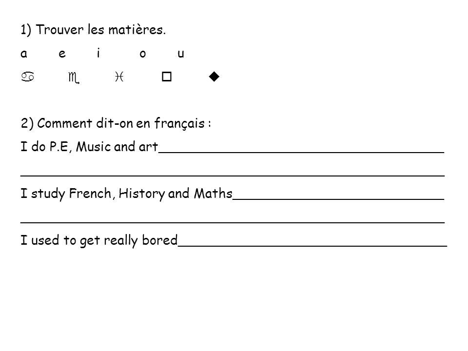 1) Trouver les matières. a e i o u. a e i o u. 2) Comment dit-on en français :