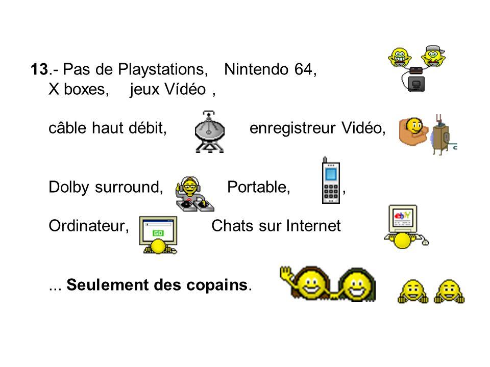 13.- Pas de Playstations, Nintendo 64, X boxes, jeux Vídéo , câble haut débit, enregistreur Vidéo, Dolby surround, Portable, , Ordinateur, Chats sur Internet ...