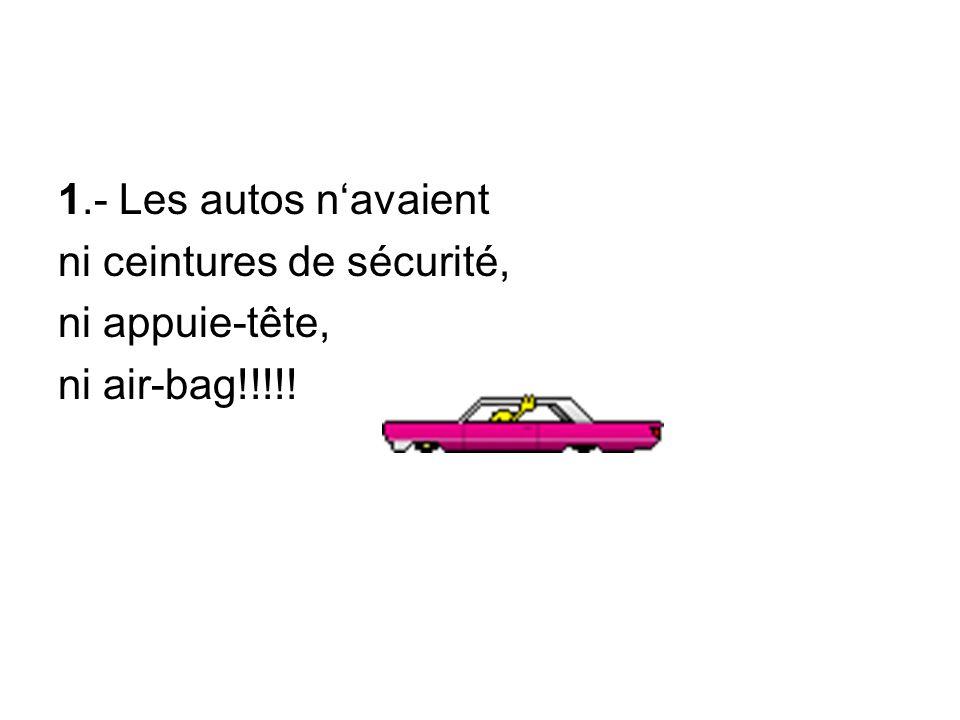 1.- Les autos n'avaient ni ceintures de sécurité, ni appuie-tête, ni air-bag!!!!!
