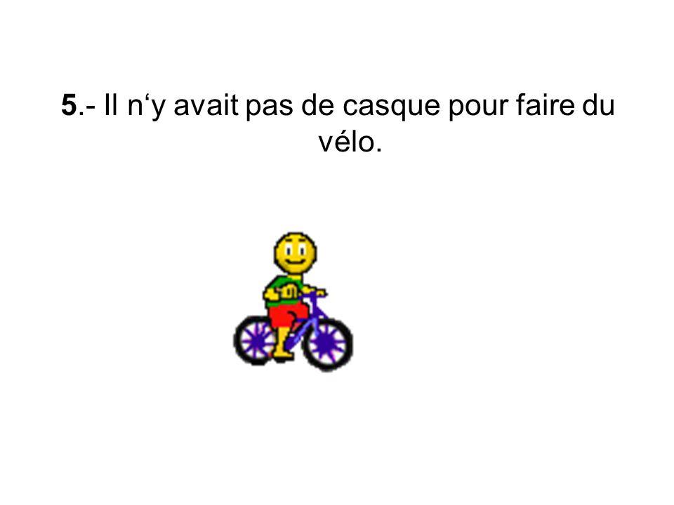 5.- Il n'y avait pas de casque pour faire du vélo.