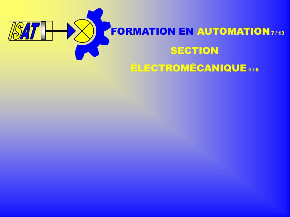 ISAT IS FORMATION EN AUTOMATION 7 / 13 SECTION ÉLECTROMÉCANIQUE 1 / 6