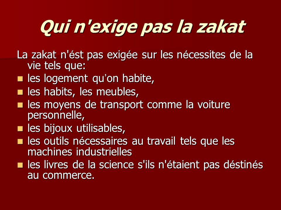 Qui n exige pas la zakat La zakat n ést pas exigée sur les nécessites de la vie tels que: les logement qu'on habite,