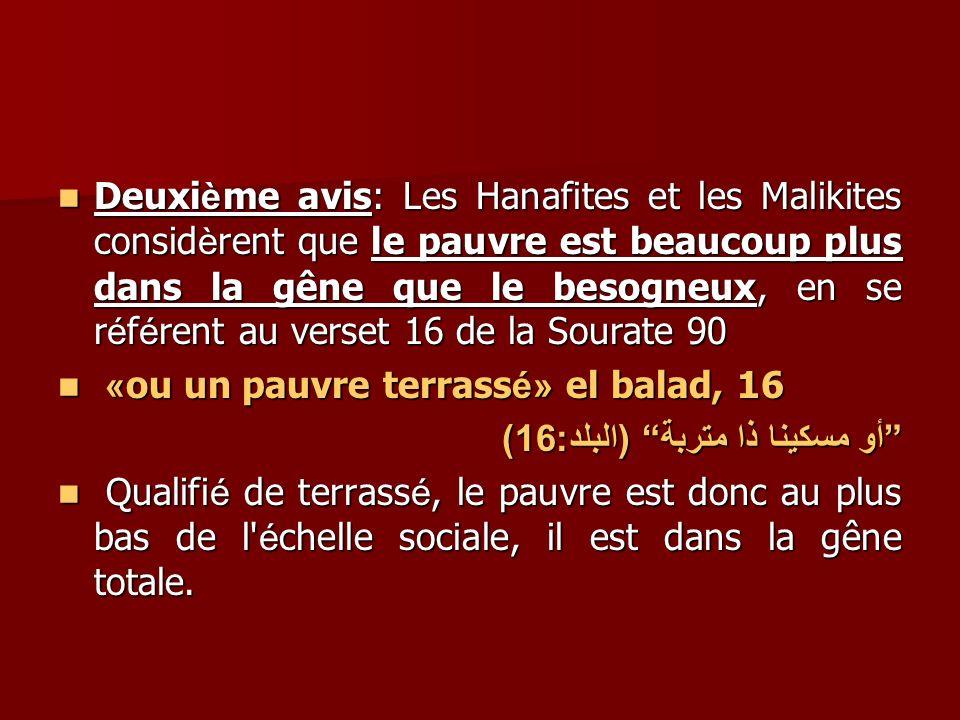 Deuxième avis: Les Hanafites et les Malikites considèrent que le pauvre est beaucoup plus dans la gêne que le besogneux, en se référent au verset 16 de la Sourate 90