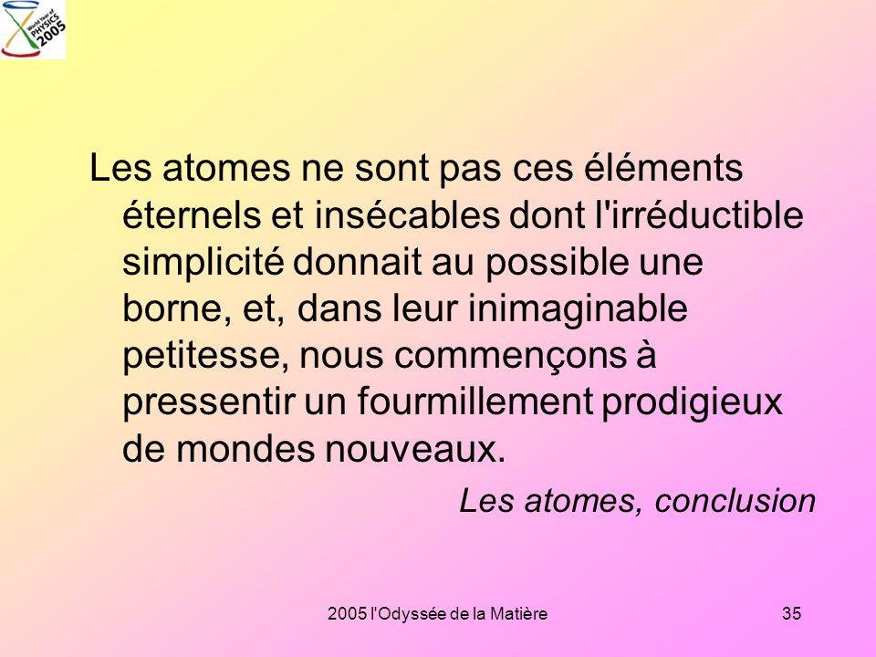 Les atomes ne sont pas ces éléments éternels et insécables dont l irréductible simplicité donnait au possible une borne, et, dans leur inimaginable petitesse, nous commençons à pressentir un fourmillement prodigieux de mondes nouveaux.