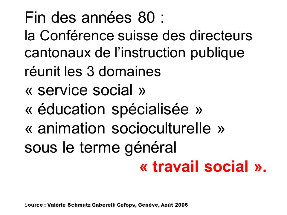 Fin des années 80 : la Conférence suisse des directeurs cantonaux de l'instruction publique réunit les 3 domaines « service social » « éducation spécialisée » « animation socioculturelle » sous le terme général « travail social ».