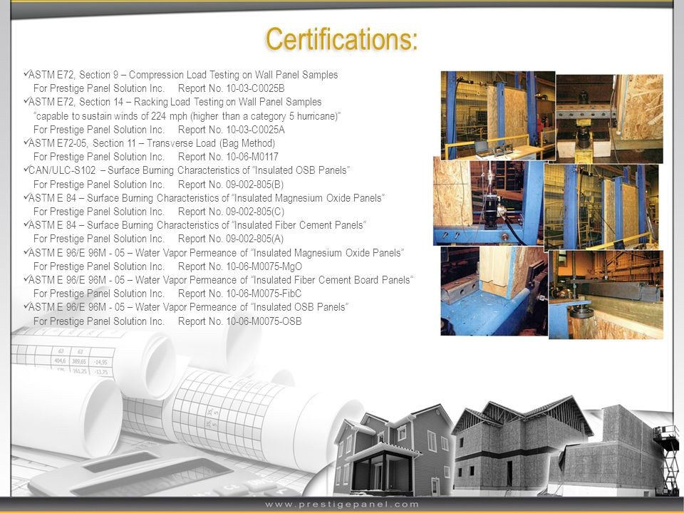 Certifications: ASTM E72, Section 9 – Compression Load Testing on Wall Panel Samples. For Prestige Panel Solution Inc. Report No. 10-03-C0025B.