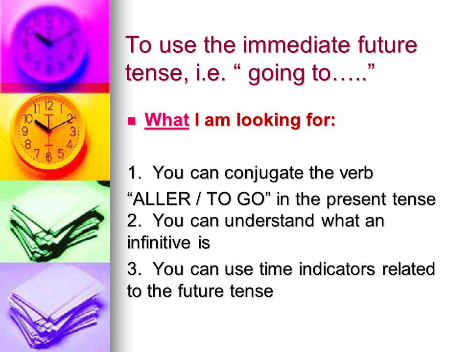 To use the immediate future tense, i.e. going to…..