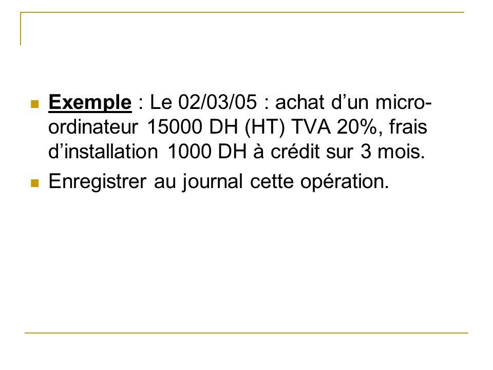 Exemple : Le 02/03/05 : achat d'un micro-ordinateur 15000 DH (HT) TVA 20%, frais d'installation 1000 DH à crédit sur 3 mois.
