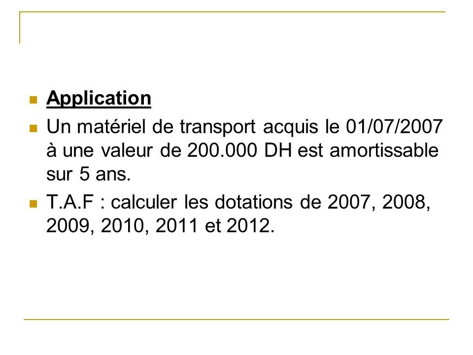 ApplicationUn matériel de transport acquis le 01/07/2007 à une valeur de 200.000 DH est amortissable sur 5 ans.