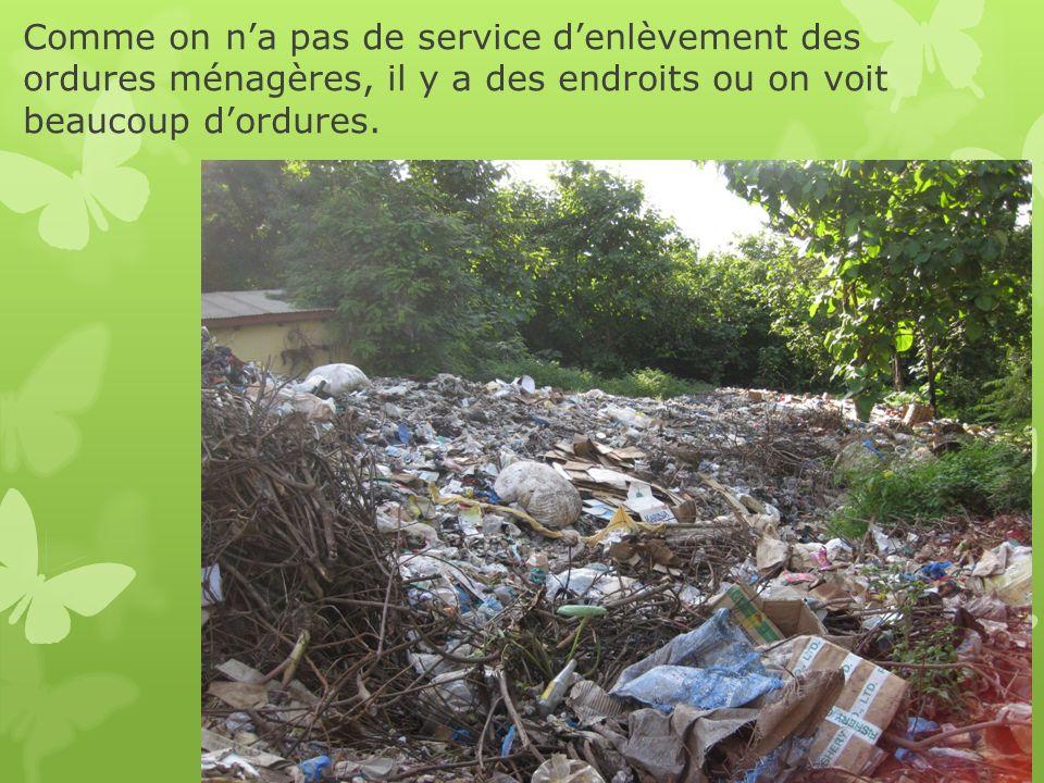Comme on n'a pas de service d'enlèvement des ordures ménagères, il y a des endroits ou on voit beaucoup d'ordures.
