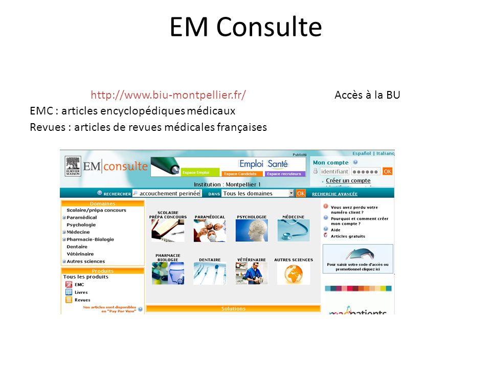 EM Consulte http://www.biu-montpellier.fr/ Accès à la BU EMC : articles encyclopédiques médicaux Revues : articles de revues médicales françaises