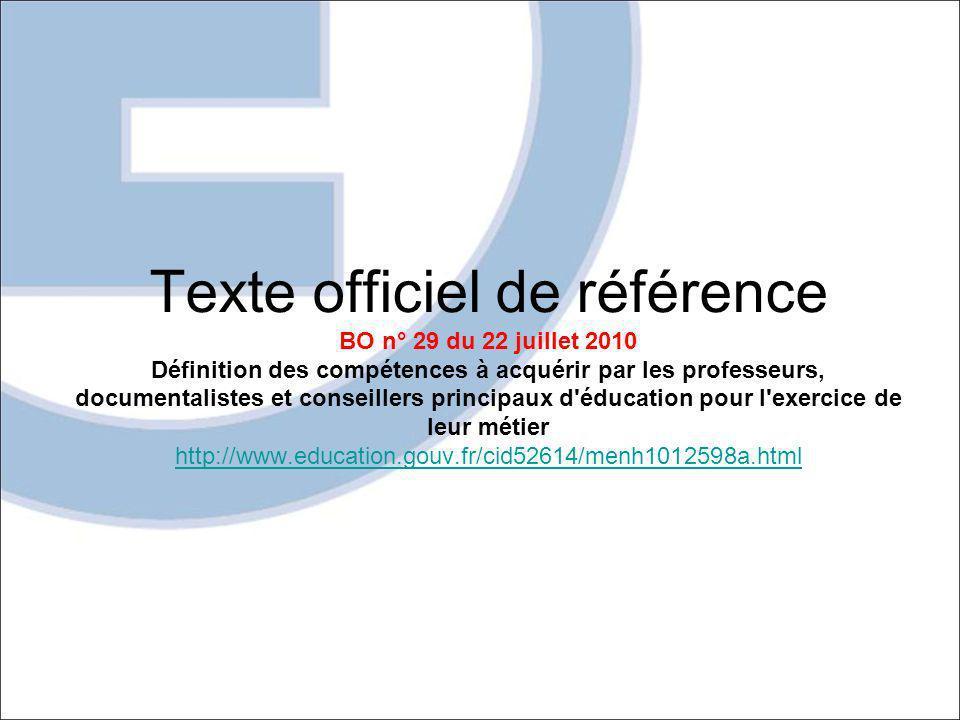 Texte officiel de référence BO n° 29 du 22 juillet 2010 Définition des compétences à acquérir par les professeurs, documentalistes et conseillers principaux d éducation pour l exercice de leur métier http://www.education.gouv.fr/cid52614/menh1012598a.html