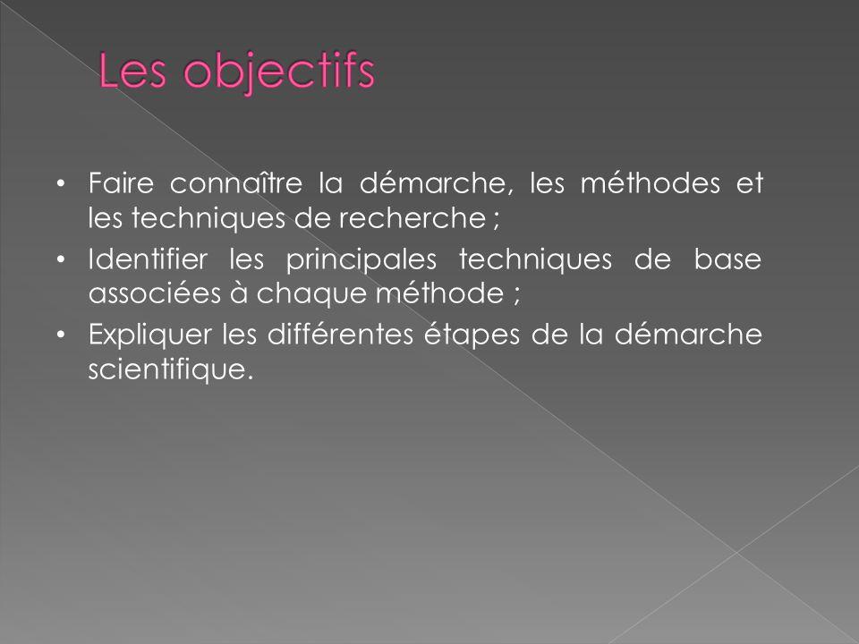 Les objectifs Faire connaître la démarche, les méthodes et les techniques de recherche ;