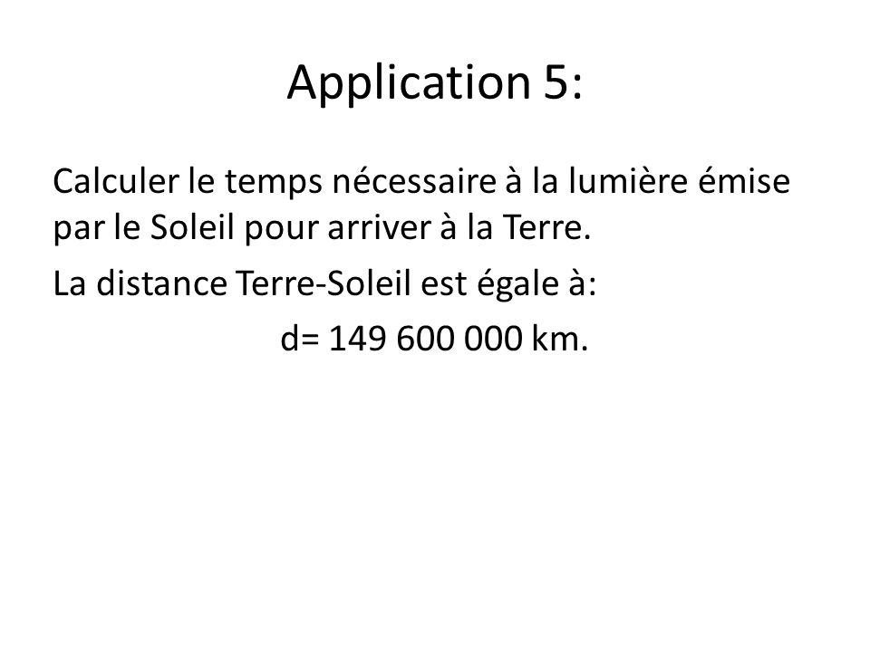 Application 5: Calculer le temps nécessaire à la lumière émise par le Soleil pour arriver à la Terre.