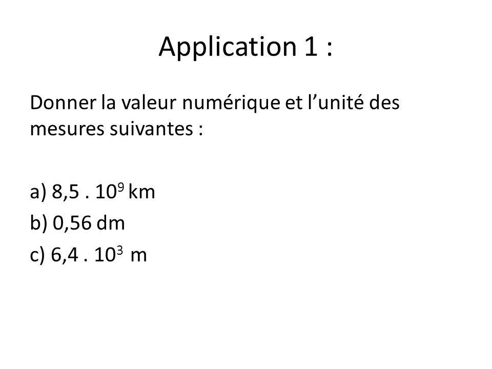 Application 1 : Donner la valeur numérique et l'unité des mesures suivantes : a) 8,5 . 109 km. b) 0,56 dm.