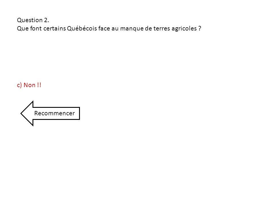 Question 2. Que font certains Québécois face au manque de terres agricoles c) Non !! Recommencer