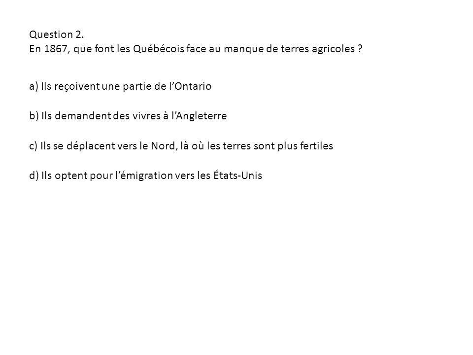 Question 2. En 1867, que font les Québécois face au manque de terres agricoles a) Ils reçoivent une partie de l'Ontario.