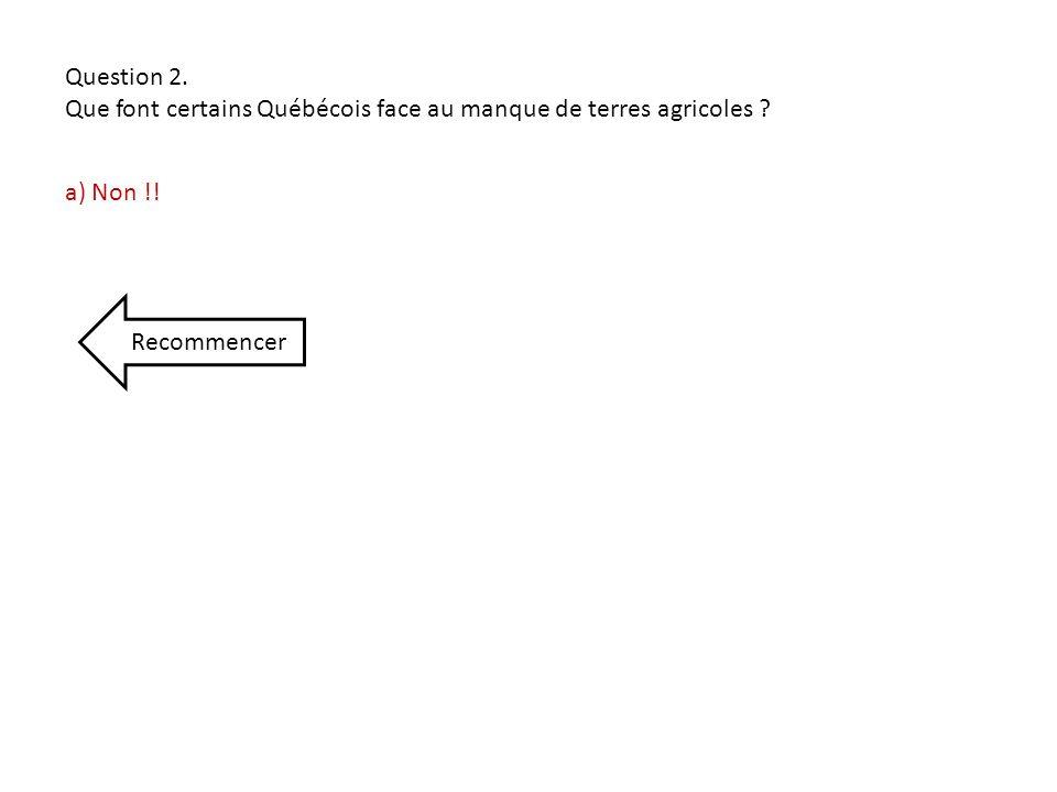 Question 2. Que font certains Québécois face au manque de terres agricoles a) Non !! Recommencer