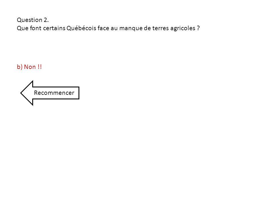Question 2. Que font certains Québécois face au manque de terres agricoles b) Non !! Recommencer